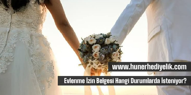 Evlenme İzin Belgesi Hangi Durumlarda İsteniyor?